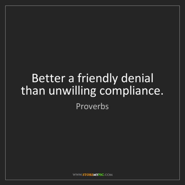 Proverbs: Better a friendly denial than unwilling compliance.