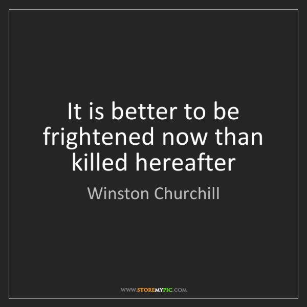 Winston Churchill: It is better to be frightened now than killed hereafter