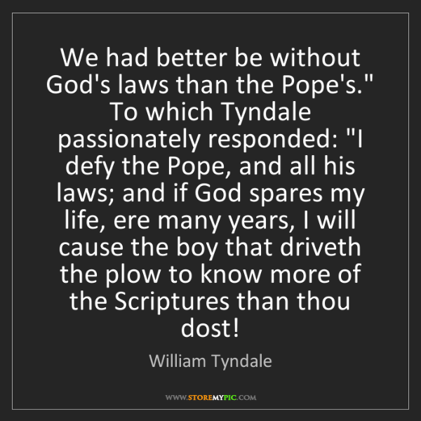 "William Tyndale: We had better be without God's laws than the Pope's.""..."