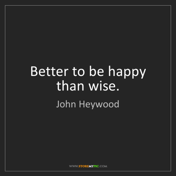 John Heywood: Better to be happy than wise.