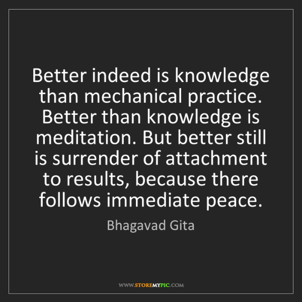 Bhagavad Gita: Better indeed is knowledge than mechanical practice....