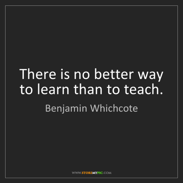 Benjamin Whichcote: There is no better way to learn than to teach.