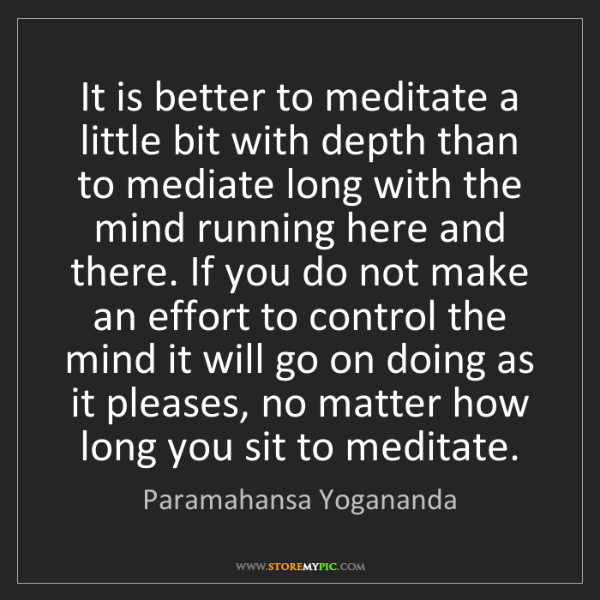 Paramahansa Yogananda: It is better to meditate a little bit with depth than...