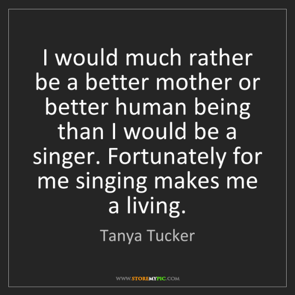 Tanya Tucker: I would much rather be a better mother or better human...