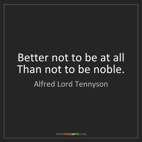 Alfred Lord Tennyson: Better not to be at all Than not to be noble.
