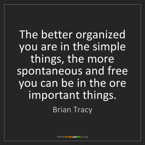Brian Tracy: The better organized you are in the simple things, the...