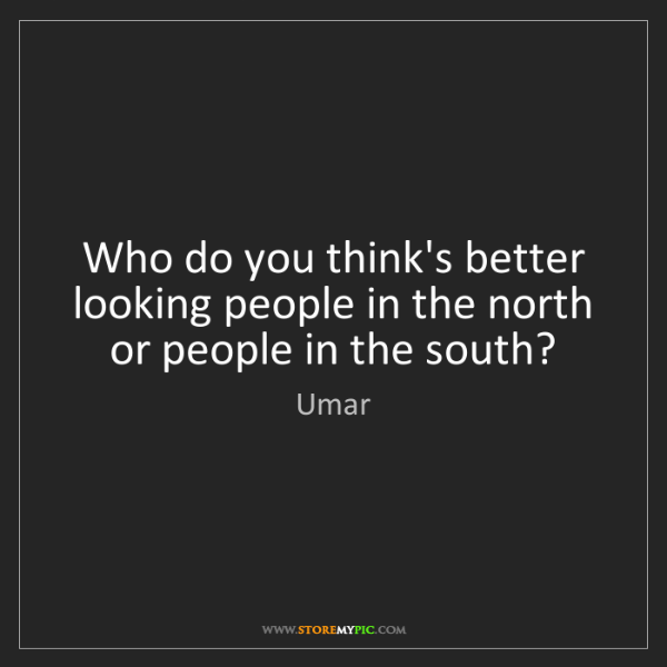Umar: Who do you think's better looking people in the north...