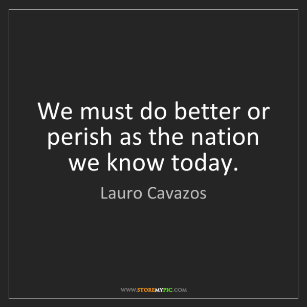 Lauro Cavazos: We must do better or perish as the nation we know today.