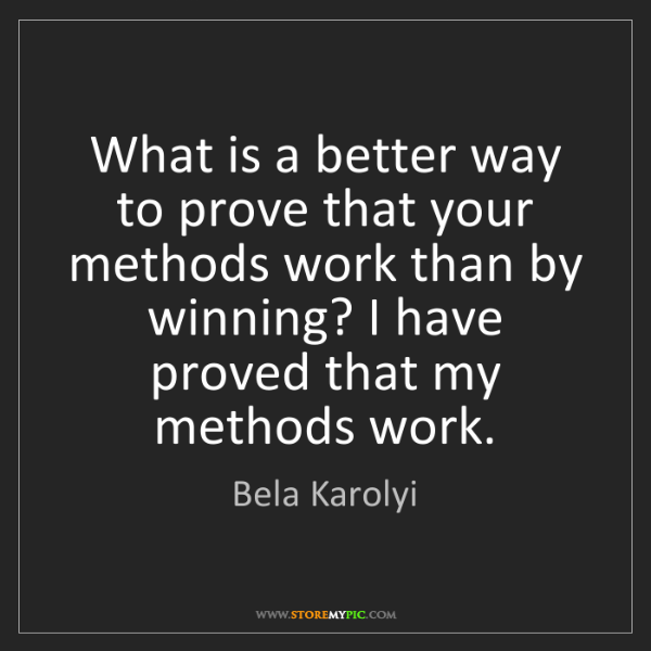 Bela Karolyi: What is a better way to prove that your methods work...