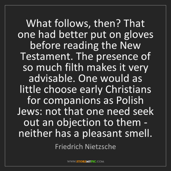 Friedrich Nietzsche: What follows, then? That one had better put on gloves...