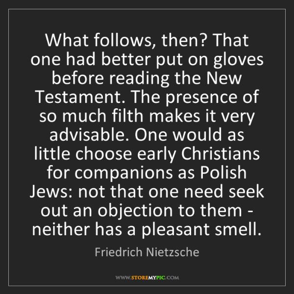 Friedrich Nietzsche: What follows, then? That one had better put on gloves...