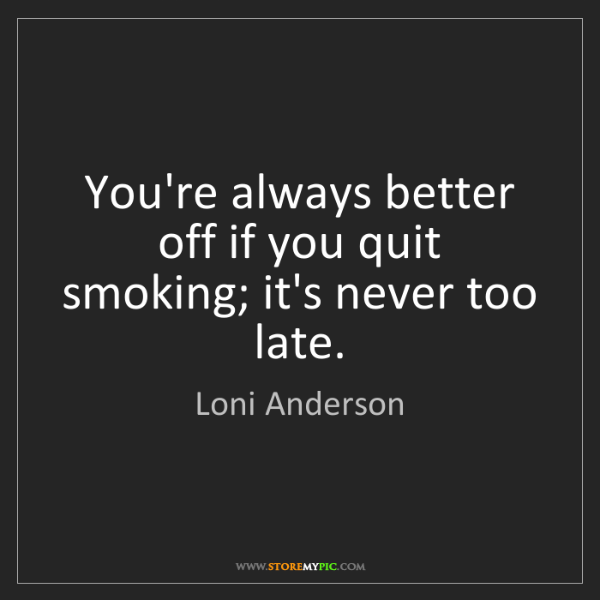 Loni Anderson: You're always better off if you quit smoking; it's never...