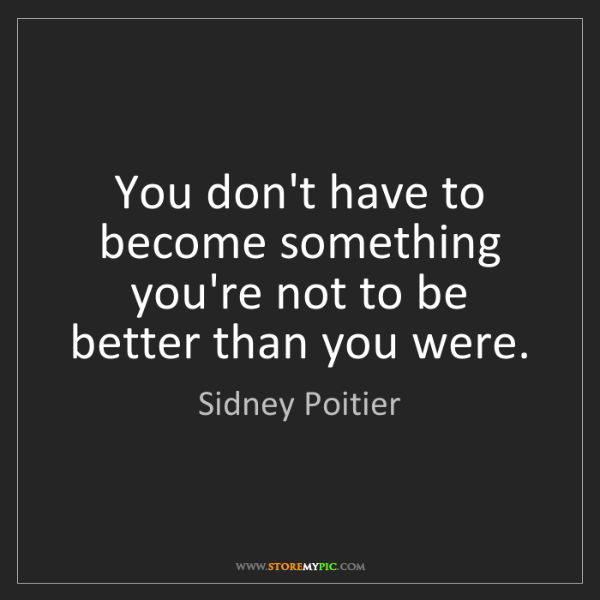 Sidney Poitier: You don't have to become something you're not to be better...