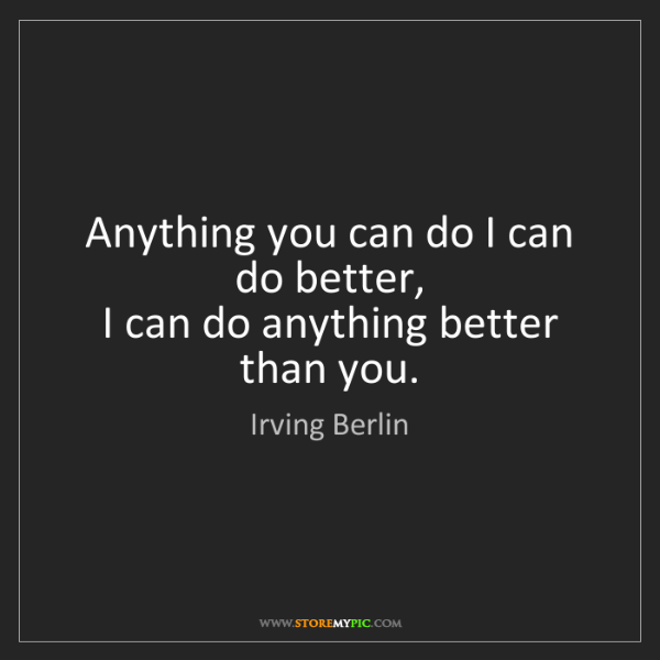 Irving Berlin: Anything you can do I can do better,  I can do anything...