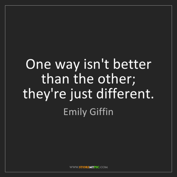 Emily Giffin: One way isn't better than the other; they're just different.