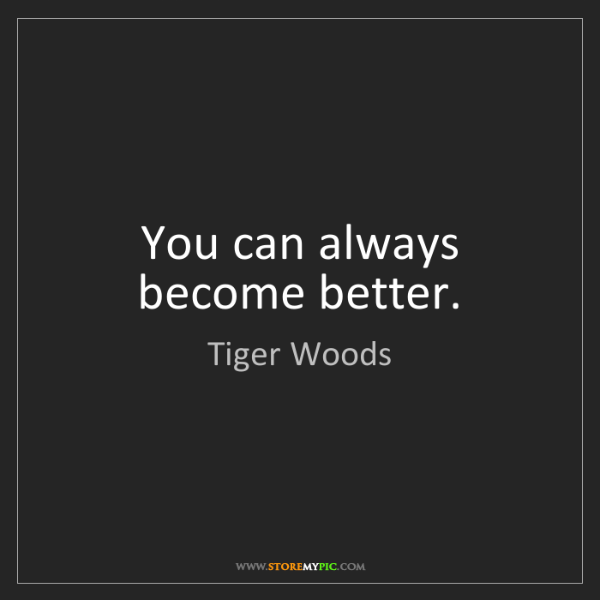 Tiger Woods: You can always become better.