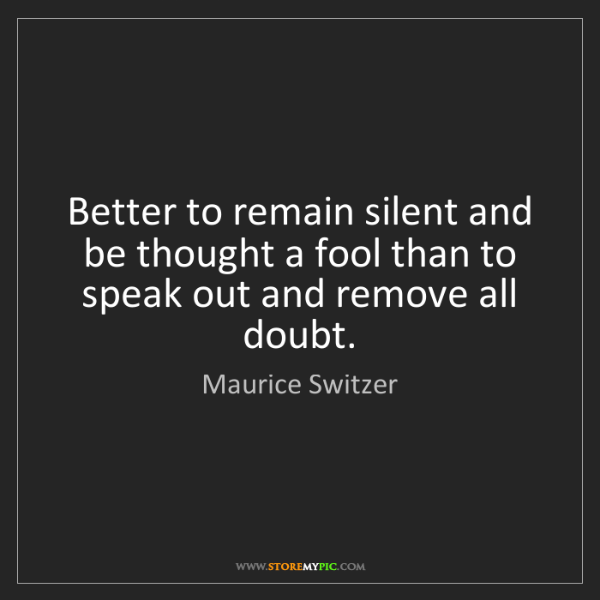 Maurice Switzer: Better to remain silent and be thought a fool than to...