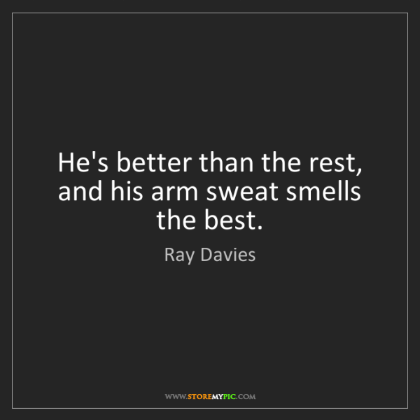 Ray Davies: He's better than the rest, and his arm sweat smells the...