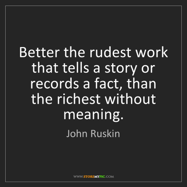 John Ruskin: Better the rudest work that tells a story or records...