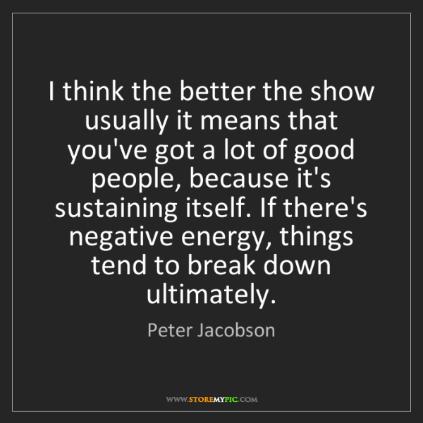 Peter Jacobson: I think the better the show usually it means that you've...