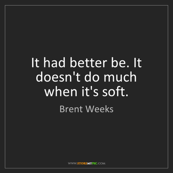 Brent Weeks: It had better be. It doesn't do much when it's soft.