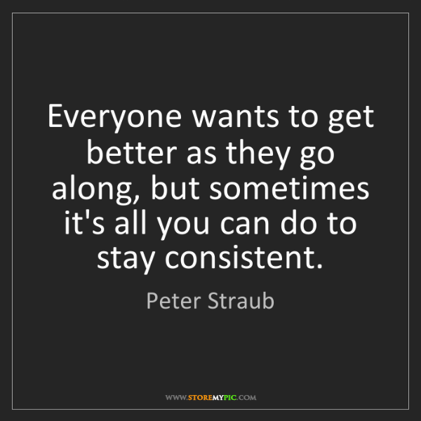 Peter Straub: Everyone wants to get better as they go along, but sometimes...