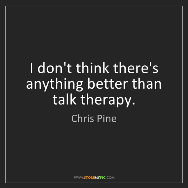 Chris Pine: I don't think there's anything better than talk therapy.