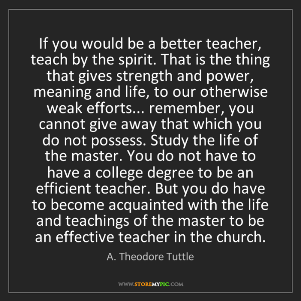 A. Theodore Tuttle: If you would be a better teacher, teach by the spirit....