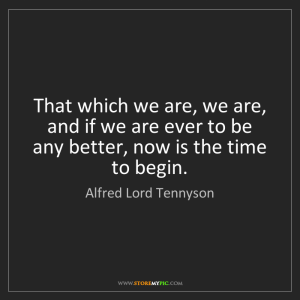 Alfred Lord Tennyson: That which we are, we are, and if we are ever to be any...