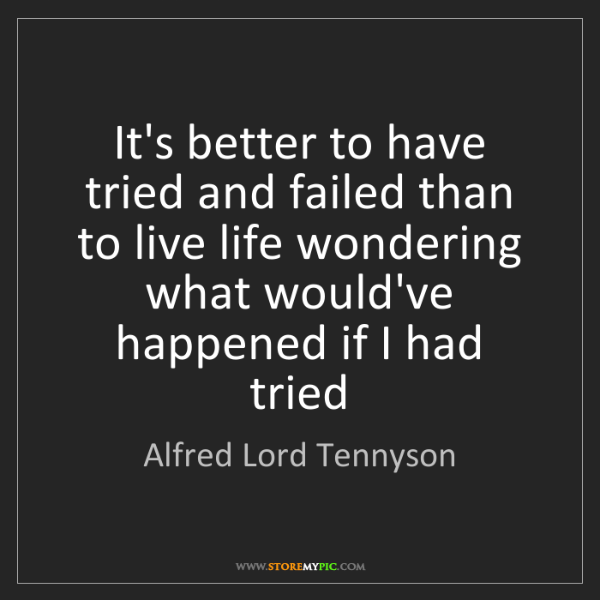 Alfred Lord Tennyson: It's better to have tried and failed than to live life...