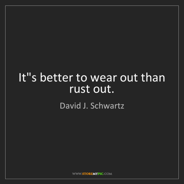 David J. Schwartz: It's better to wear out than rust out.