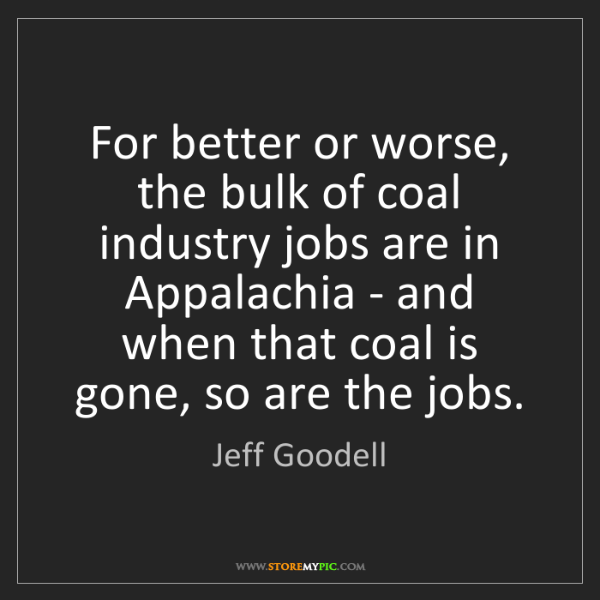 Jeff Goodell: For better or worse, the bulk of coal industry jobs are...