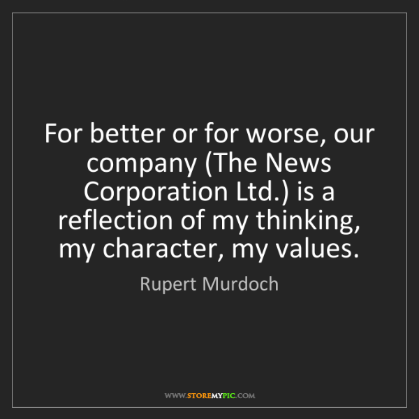 Rupert Murdoch: For better or for worse, our company (The News Corporation...