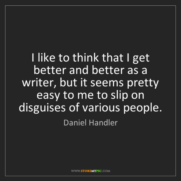 Daniel Handler: I like to think that I get better and better as a writer,...