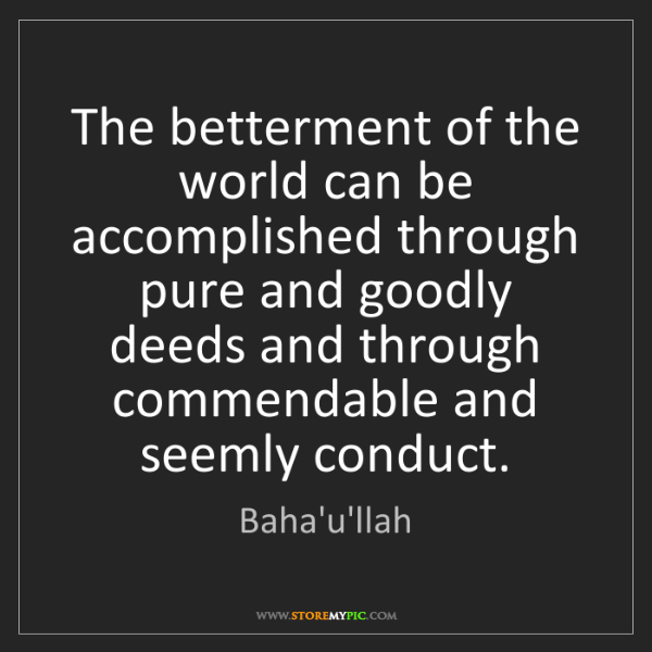 Baha'u'llah: The betterment of the world can be accomplished through...