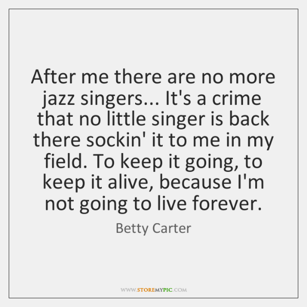 After me there are no more jazz singers... It's a crime that ...
