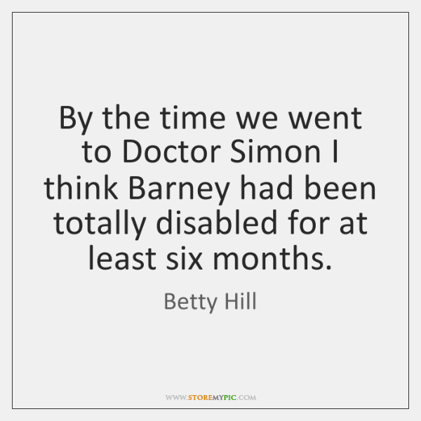 By the time we went to Doctor Simon I think Barney had ...