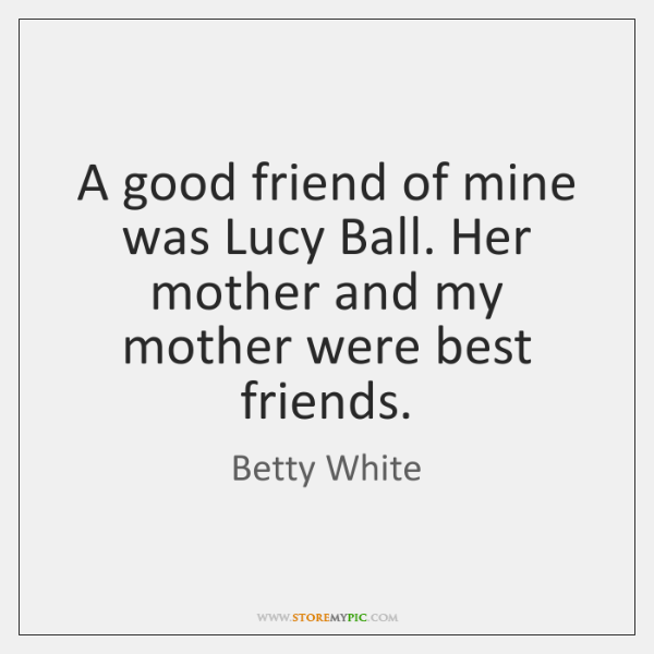 A good friend of mine was Lucy Ball. Her mother and my ...