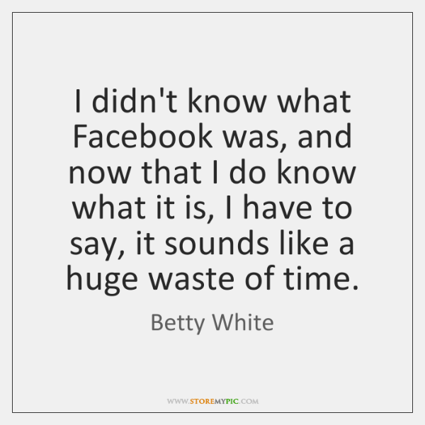 I didn't know what Facebook was, and now that I do know ...