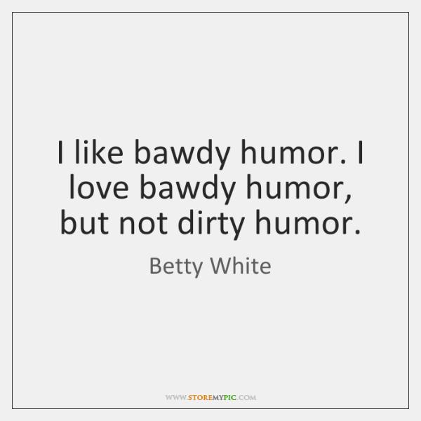 I like bawdy humor. I love bawdy humor, but not dirty humor.