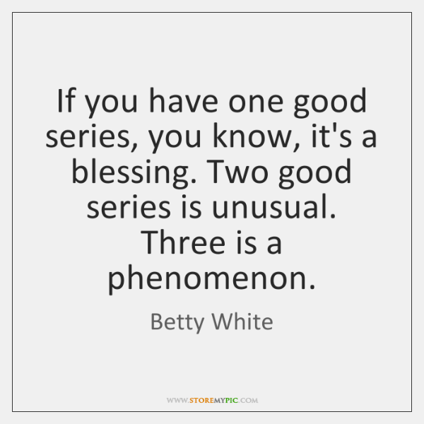 If you have one good series, you know, it's a blessing. Two ...