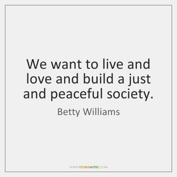 We want to live and love and build a just and peaceful ...
