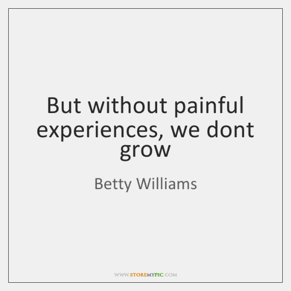 But without painful experiences, we dont grow