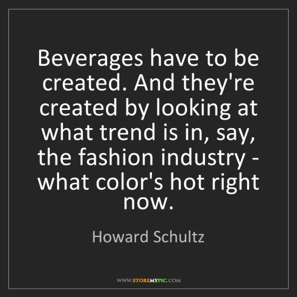 Howard Schultz: Beverages have to be created. And they're created by...