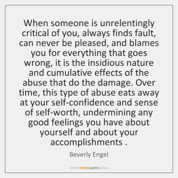 When someone is unrelentingly critical of you, always finds fault, can never ...