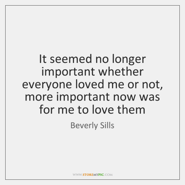 It seemed no longer important whether everyone loved me or not, more ...