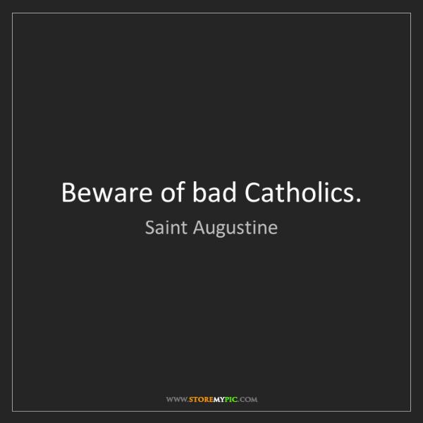 Saint Augustine: Beware of bad Catholics.