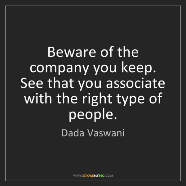 Dada Vaswani: Beware of the company you keep. See that you associate...