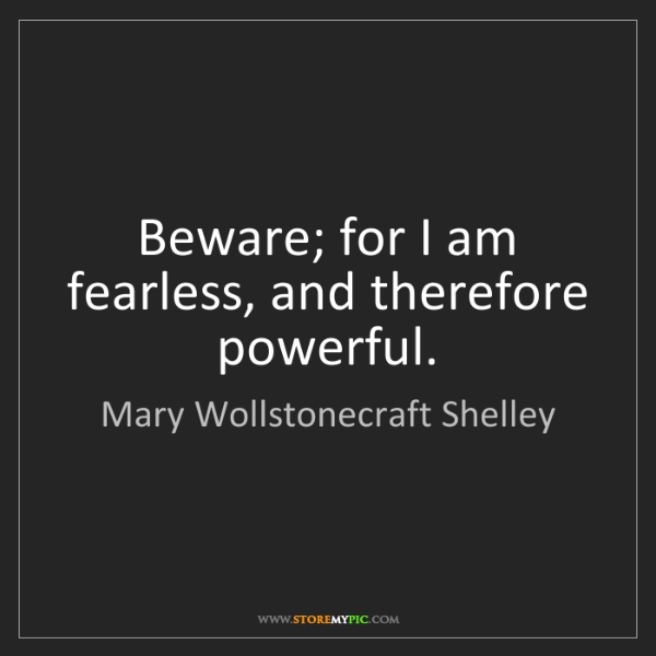 Mary Wollstonecraft Shelley: Beware; for I am fearless, and therefore powerful.