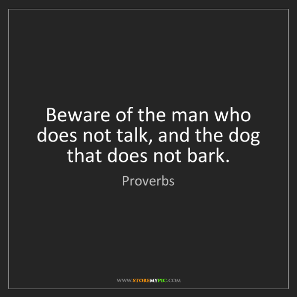 Proverbs: Beware of the man who does not talk, and the dog that...